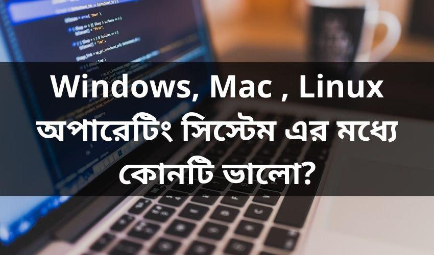 Windows, Mac , Linux অপারেটিং সিস্টেম এর মধ্যে কোনটি ভালো